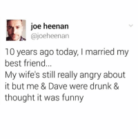 Best Friend, Drunk, and Funny: joe heenan  @joeheenan  10 years ago today, I married my  best friend...  My wife's still really angry about  it but me & Dave were drunk &  thought it was funny Do NOT 🙅🏾‍♂️ follow @DONUT if you're easily offended 🤬
