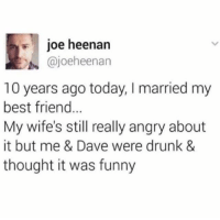 Best Friend, Drunk, and Funny: joe heenan  @joeheenan  10 years ago today, I married my  best friend  My wife's still really angry about  it but me & Dave were drunk &  thought it was funny  .e Its just a prank bro via /r/memes http://bit.ly/2AiGfwz