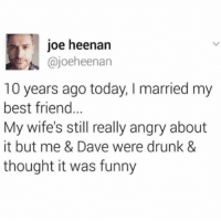 a drunk marriage: joe heenan  @joeheenan  10 years ago today, I married my  best friend  My wife's still really angry about  it but me & Dave were drunk &  thought it was funny a drunk marriage