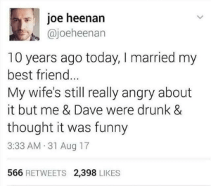 It Was Funny: joe heenan  @joeheenan  10 years ago today, I married my  best frien...  My wife's still really angry about  it but me & Dave were drunk &  thought it was funny  3:33 AM 31 Aug 17  566 RETWEETS 2,398 LIKES