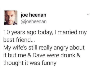 Best Friend, Drunk, and Funny: joe heenan  @joeheenan  10 years ago today, I married my  best friend...  My wife's still really angry about  it but me & Dave were drunk &  thought it was funny Bromance