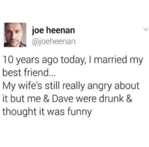 She'll get over it!: joe heenan  @joeheenan  10 years ago today, I married my  best friend...  My wife's still really angry about  it but me & Dave were drunk &  thought it was funny She'll get over it!