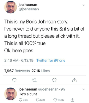 Dude just debunked the entire UK politics: joe heenan  @joeheenan  This is my Boris Johnson story.  I've never told anyone this & it's a bit of  a long thread but please stick with it.  This is all 100% true  Ok, here goes  2:46 AM 6/13/19 Twitter for iPhone  7,967 Retweets 27.1K Likes  joe heenan @joeheenan 9h  He's a cunt  t2570  354  17.8K Dude just debunked the entire UK politics