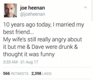 It Was Funny: joe heenann  @joeheenan  10 years ago today, I married my  best friend..  My wife's still really angry about  it but me & Dave were drunk &  thought it was funny  3:33 AM 31 Aug 17  566 RETWEETS 2,398 LIKES