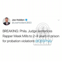 Memes, Cbs, and Prison: Joe Holden  @JoeHoldenCBS3  BREAKING: Phila. Judge sentences  Rapper Meek Mills to 2-4 years in prison  for probation violations @BSPhilly According to CBS 3 reporter JoeHolden, MeekMill has been sentenced to 2-4 years in prison for violating probation