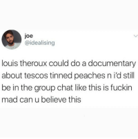 Everything he touches turns to gold!: joe  @idealising  louis theroux could do a documentary  about tescos tinned peaches n i'd still  be in the group chat like this is fuckin  mad can u believe this Everything he touches turns to gold!