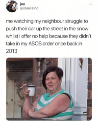 😂😭😭 @_idealising your tweets are fucking hilarious man: joe  @idealising  me watching my neighbour struggle to  push their car up the street in the snow  whilst i offer no help because they didn't  take in my ASOS order once back in  2013 😂😭😭 @_idealising your tweets are fucking hilarious man