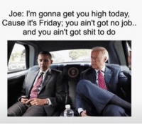 Bye Felicia, It's Friday, and Weed: Joe: I'm gonna get you high today,  Cause it's Friday; you ain't got no job..  and you ain't got shit to do Bye Felicia! 😂 @_taxo_