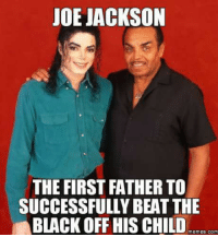 beat: JOE JACKSON  THE FIRST FATHER TO  SUCCESSFULLY BEAT THE  BLACK OFF HIS CHILD  Memes. COM