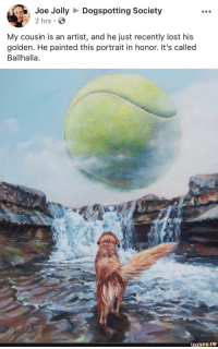 Crying, Not Crying, and Lost: Joe JollyDogspotting Society  2 hrs  My cousin is an artist, and he just recently lost his  golden. He painted this portrait in honor. It's called  Ballhalla.  ifunny I'm not crying you're crying