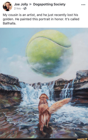 awesomacious:  I'm not crying you're crying: Joe JollyDogspotting Society  2 hrs  My cousin is an artist, and he just recently lost his  golden. He painted this portrait in honor. It's called  Ballhalla.  ifunny awesomacious:  I'm not crying you're crying