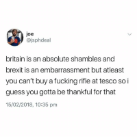 Fucking, Guess, and British: joe  @jsphdeal  britain is an absolute shambles and  brexit is an embarrassment but atleast  you can't buy a fucking rifle at tesco so i  guess you gotta be thankful for that  15/02/2018, 10:35 pm For real man @jsphdeal 👏🏽
