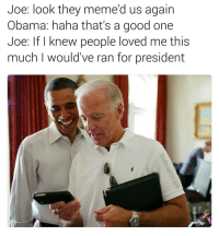 Memes, 🤖, and Joe: Joe: look they meme d us again  Obama: haha that's a good one  Joe: knew people loved me this  much I would've ran for president Meta. (@thebraintickle)