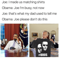 Memes, Popa, and 🤖: Joe: made us matching shirts  Obama: Joe I'm busy, not now  Joe: that's what my dad used to tell me  Obama: Joe please don't do this  Masi Popa  😂😂😂😂Wth - -credit @masipopal - - - - 420 memesdaily Relatable dank MarchMadness HoodJokes Hilarious Comedy HoodHumor ZeroChill Jokes Funny KanyeWest KimKardashian litasf KylieJenner JustinBieber Squad Crazy Omg Accurate Kardashians Epic bieber Weed TagSomeone hiphop trump ovo drake