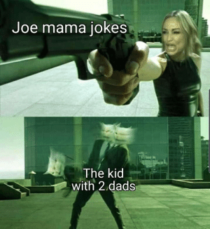 You can't scare me with this: Joe mama jokes  The kid  with 2 dads You can't scare me with this