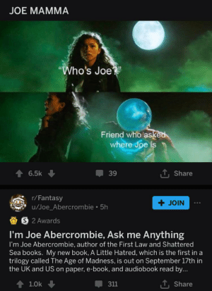 """Books, Abercrombie, and Book: JOE MAMMА  """"Who's Joe  Friend who asked  where Joe is  6.5k  39  Share  r/Fantasy  u/Joe_Abercrombie 5h  JOIN  2 Awards  I'm Joe Abercrombie, Ask me Anything  I'm Joe Abercrombie, author of the First Law and Shattered  Sea books. My new book, A Little Hatred, which is the first in a  trilogy called The Age of Madness, is out on September 17th in  the UK and US on paper, e-book, and audiobook read by...  T Share  1.0k  311 Does this count?"""