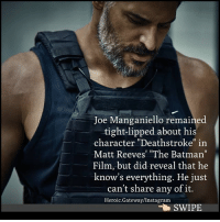 "Batman, Instagram, and Memes: Joe Manganiello remained  tight-lipped about his  character ""Deathstroke"" in  Matt Reeves' ""The Batman""  Film, but did reveal that he  know's everything. He just  can't share anv of it.  Heroic.Gateway/Instagram  SWIPE My theory is Deathstroke was going to be in a JL credits scene to set up The Batman, which was originally due out after JL in Summer 2018. - BatmanNews TheBatman 👈🏻SWIPE👈🏻 JoeManganiello Deathstroke MattReeves BenAffleck @benaffleck JusticeLeague Batman Steppenwolf UniteTheLeague dccomics warnerbros dccinematicuniverse dcextendeduniverse dceu dcfilms ManofSteel BatmanvSuperman DawnofJustice SuicideSquad WonderWoman JusticeLeague Aquaman GothamCitySirens TheFlash Nightwing Batgirl Cyborg GreenLanternCorp heroic_gateway @wbpictures @heroic.gateway - . . . . . -Make Sure to Give this Post a LIKE and be so kindly Leave your thoughts and comments below. Make sure to turn on Accounts Post-Notification for more of our Daily Awesome DCEU posts."