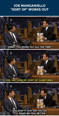 """Target, Work, and Http: JOE MANGANIELLO  """"SORT OF"""" WORKS OUT   #FALLONTONIGHT  JIMMY: YOU WORK OUTALL THE TIME?   #FALLONTONIGHT  JOE: UM...KINDOF, SORT OF. SOMETIMES.   #FALLONTONIGHT  2-2  YOU DON'T? JUST SAY YOU DO  IT'LL MAKE ME FEEL BETTER <p>Joe Manganiello tells Jimmy about <a href=""""http://www.nbc.com/the-tonight-show/segments/8131"""" target=""""_blank"""">his workout regime</a>&hellip;</p>"""