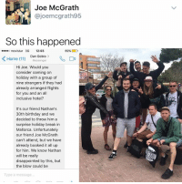 This guy got a free vacation from strangers bc he has the same name as someone who dropped out. It finally pays to have the same name as thousands of other people lol: Joe McGrath  ajoemcgrath95  So this happened  o movistar 3G  12:03  69%  D  K Home (11)  Dan Gobio  Messenger  Hi Joe. Would you  consider coming on  holiday with a group of  nine strangers if they had  already arranged flights  for you and an all  inclusive hotel?  It's our friend Nathan's  30th birthday and we  decided to throw him a  surprise holiday break in  Mallorca. Unfortunately  our friend Joe McGrath  can't attend, but we have  already booked it all up  for him. We know Nathan  will be really  disappointed by this, but  the blow could be  Type a message This guy got a free vacation from strangers bc he has the same name as someone who dropped out. It finally pays to have the same name as thousands of other people lol
