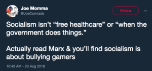 """Target, Tumblr, and Blog: Joe Momma  @JoeComrade  Follow  Socialism isn't """"free healthcare"""" or """"when the  government does things.""""  Actually read Marx & you'll find socialism is  about bullying game  10:43 AM-23 Aug 2018  rs lesbiskammerat: """"The theory of communism may be summed up in one sentence: bully all gamers"""" -Karl""""fuck gamers"""" Marx"""