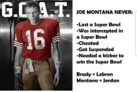 Oh https://t.co/8KVYX7tRNz: JOE MONTANA NEVER:  -Lost a Super Bowl  -Was intercepted in  a Super Bowl  -Cheated  -Got Suspended  -Needed a kicker to  win the Super Bowl  16  Brady Lebron  Montana Jordan Oh https://t.co/8KVYX7tRNz