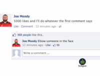 Memes, Rugby, and Joe: Joe Moody  5000 likes and I'll do whatever the first comment says  Like Comment 12 minutes ago e  968 people like this.  Joe Moody Elbow someone in the face  11 minutes ago Like 56  1  Write a comment.  RUGBY  MEMES  Instagam Joe 😂😂😂 rugby banter crusaders waratahs