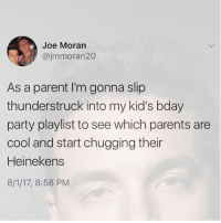 Yesssss: Joe Moran  @jmmoran20  As a parent I'm gonna slip  thunderstruck into my kid's bday  party playlist to see which parents are  cool and start chugging their  Heinekens  8/1/17, 8:58 PM Yesssss