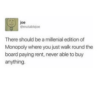 Memes, Monopoly, and Board: Joe  @mutable joe  There should be a millenial edition of  Monopoly where you just walk round the  board paying rent, never able to buy  anything Amen to that 💸 realtalk