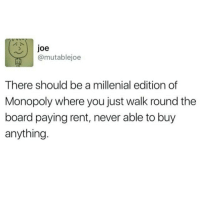 Memes, Monopoly, and Quiet: Joe  @mutablejoe  There should be a millenial edition of  Monopoly where you just walk round the  board paying rent, never able to buy  anything Nigel Farage spouts so much fucking bullshit like m8 just be quiet for once
