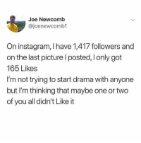 Instagram, Girl Memes, and Got: Joe Newcomb  @joenewcomb1  On instagram, I have 1,417 followers and  on the last picture l posted, I only got  165 Likes  I'm not trying to start drama with anyone  but I'm thinking that maybe one or two  of you all didn't Like it Kinda fucked up and I think we should talk about it.