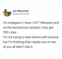 Instagram, Dank Memes, and Got: Joe Newcomb  @joenewcomb1  On instagram, I have 1,417 followers and  on the last picture l posted, Ionly got  165 Likes  I'm not trying to start drama with anyone  but I'm thinking that maybe one or two  of you all didn't Like it (@ship)