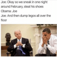 Tell us to stop and we'll stop 😂😂😩😩: Joe: Okay so we sneak in one night  around February, steal his shoes  Obama: Joe  Joe: And then dump legos all over the  floor Tell us to stop and we'll stop 😂😂😩😩