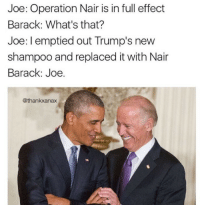 In Full Effect: Joe: Operation Nair is in full effect  Barack: What's that?  Joe: I emptied out Trump's new  shampoo and replaced it with Nair  Barack: Joe.  @thankxanax