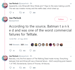 Why TellTale had to shut down: Joe Parlock @joeparlock 8h  Apparently, only Minecraft: Story Mode and 7 Days to Die were making a profit.  The rest was investor money and the netflix deal, which dried up  tl 87  202  4  Joe Parlock  Follow  @joeparlock  According to the source, Batman t a n k  e d and was one of the worst commercial  failures for Telltale.  12:50 PM -21 Sep 2018  145 Retweets 325 Likes  911 145 325  Joe Parlock @joeparlock 8h  Basically, only the first season of The Walking Dead made money. Everything  between that and Minecraft was a financial failure - Wolf, everything post-Season  1 of TWD, Borderlands, Game of Thrones. All failures.  033  395  600 Why TellTale had to shut down