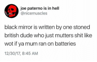 Dude, Shit, and Black: joe paterno is in hell  @nicemuscles  black mirror is written by one stoned  british dude who just mutters shit like  wot if ya mum ran on batteries  12/30/17, 8:45 AM This is extremely accurate