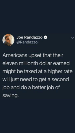 Responsibility, Job, and Joe: Joe Randazzo Q  @Randazzoj  Americans upset that their  eleven millionth dollar earned  might be taxed at a higher rate  will just need to get a second  job and do a better job of  saving Millionaires need to learn some fiscal responsibility.