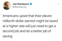 Politics, Job, and Joe: Joe Randazzo  @Randazzoj  Americans upset that their eleven  millionth dollar earned might be taxed  at a higher rate willjust need to get a  second job and do a better job of  saving