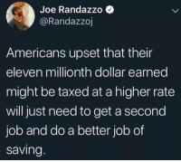 Job, Joe, and Will: Joe Randazzo  @Randazzoj  Americans upset that their  eleven millionth dollar earned  might be taxed at a higher rate  will just need to get a second  job and do a better job of  saving