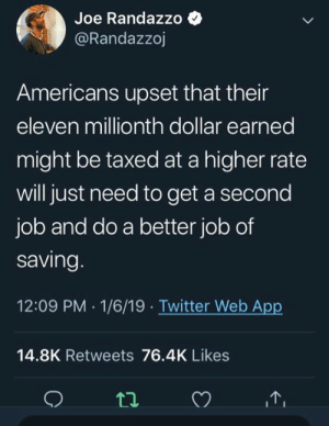 Memes, Twitter, and 🤖: Joe Randazzo  @Randazzoj  Americans upset that their  eleven millionth dollar earned  might be taxed at a higher rate  will just need to get a second  job and do a better job of  saving  12:09 PM 1/6/19 Twitter Web App  14.8K Retweets 76.4K Likes