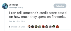 Credit Score, Fireworks, and How: Joe Riga  Following  @JoeRigaComedy  I can tell someone's credit score based  on how much they spent on fireworks.  8:46 AM-5 Jul 2018  3 Retweets 21 Likes Fireworks