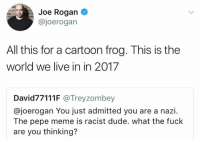 Pepe Meme: Joe Rogan  @joerogan  All this for a cartoon frog. This is the  world we live in in 2017  David77111F @Treyzombey  @joerogan You just admitted you are a nazi.  The pepe meme is racist dude. what the fuck  are you thinking?
