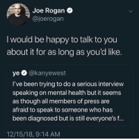 Would y'all be down for a #JoeRogan interview with #KanyeWest? 👇🤔 @JoeRogan #WSHH: Joe Rogan  @joerogan  I would be happy to talk to you  about it for as long as you'd like.  ye @kanyewest  I've been trying to do a serious interview  speaking on mental health but it seems  as though all members of press are  afraid to speak to someone who has  been diagnosed but is still everyone's f...  12/15/18, 9:14 AM Would y'all be down for a #JoeRogan interview with #KanyeWest? 👇🤔 @JoeRogan #WSHH