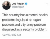 Joe Rogan, Memes, and Tyranny: Joe Rogan  @joerogan  This country has a mental health  problem disguised as a gun  problem and a tyranny problem  disguised as a security problem.  1/27/13, 6:12 AM