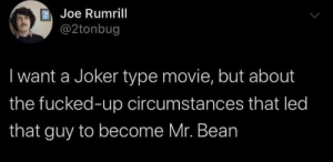 .: Joe Rumrill  @2tonbug  I want a Joker type movie, but about  the fucked-up circumstances that led  that guy to become Mr. Bean .