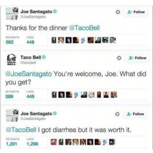 Thx taco man by saltylick MORE MEMES: Joe Santagato  BJoeSantagato  Follow  Thanks for the dinner @TacoBell  RETWEETS LKES  562  448  Taco Bell  Follow  tacobell  @JoeSantagato You're welcome, Joe. What did  you get?  RETWEETS  589  LIKER  449  Joe Santagato  auoeSantagato  Follow  @TacoBell I got diarrhea but it was worth it.  RETWEETS  LIKES  1,201  1,296 Thx taco man by saltylick MORE MEMES