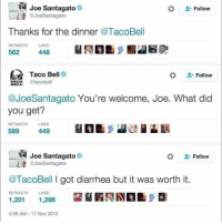 "Everything good in life comes with a price- even enchiladas (@joesantagato): Joe Santagato  JoeSantagato  "" Follow  Thanks for the dinner @TacoBell  RETWEETS LIKES  562  Taco Bell  IAEP tacobell  Follow  @JoeSantagato You're welcome, Joe. What did  you get?  RETWEETS  LIKES  589  449  Joe Santagato  L-Follow  JoeSantagato  @TacoBell I got diarrhea but it was worth it.  霾齏暇禿剧  RETWEETS  LIKES  01s  1,296  4:06 AM-17 Nov 2012 Everything good in life comes with a price- even enchiladas (@joesantagato)"