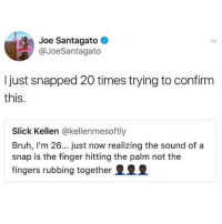 This blew my mind @unilad: Joe Santagato  @JoeSantagato  I just snapped 20 times trying to confirm  this.  Slick Kellen @kellenmesoftly  Bruh, I'm 26... just now realizing the sound of a  snap is the finger hitting the palm not the  fingers rubbing together This blew my mind @unilad
