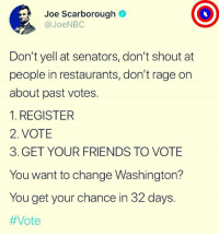 This is how you make change. Do it!: Joe Scarborough  @JoeNBC  Don't yell at senators, don't shout at  people in restaurants, don't rage on  about past votes.  1. REGISTER  2. VOTE  3. GET YOUR FRIENDS TO VOTE  You want to change Washington?  You get your chance in 32 days.  This is how you make change. Do it!