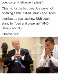 "Funny, Memes, and Obama: Joe: so...any retirement plans?  Obama: for the last time Joe we're not  opening a B&B called Barack and Biden  Joe: but do you see how B&B could  stand for ""bed and breakfast"" AND  Barack and Bi-  Obama: yes! 4 posts back I took a survey on when should the cut off date be for Biden memes and here is how you guys voted: 75% - never 20% - January 20 4 %. - 2 months ago 1% - I suck and I should stop making memes Majority wins"