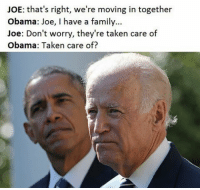 Taken care of? 🤔😂 @trumpencebromance: JOE: that's right, we're moving in together  Obama: Joe, I have a family...  Joe: Don't worry, they're taken care of  Obama: Taken care of? Taken care of? 🤔😂 @trumpencebromance